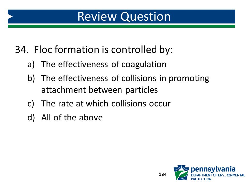 34. Floc formation is controlled by: a)The effectiveness of coagulation b)The effectiveness of collisions in promoting attachment between particles c)