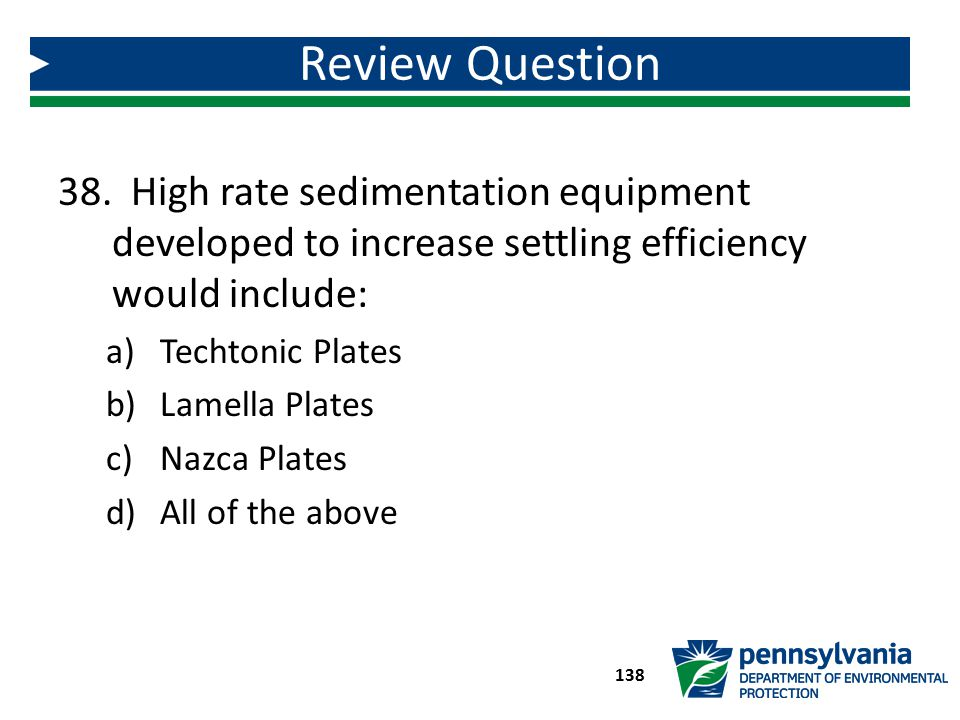 38. High rate sedimentation equipment developed to increase settling efficiency would include: a)Techtonic Plates b)Lamella Plates c)Nazca Plates d)Al