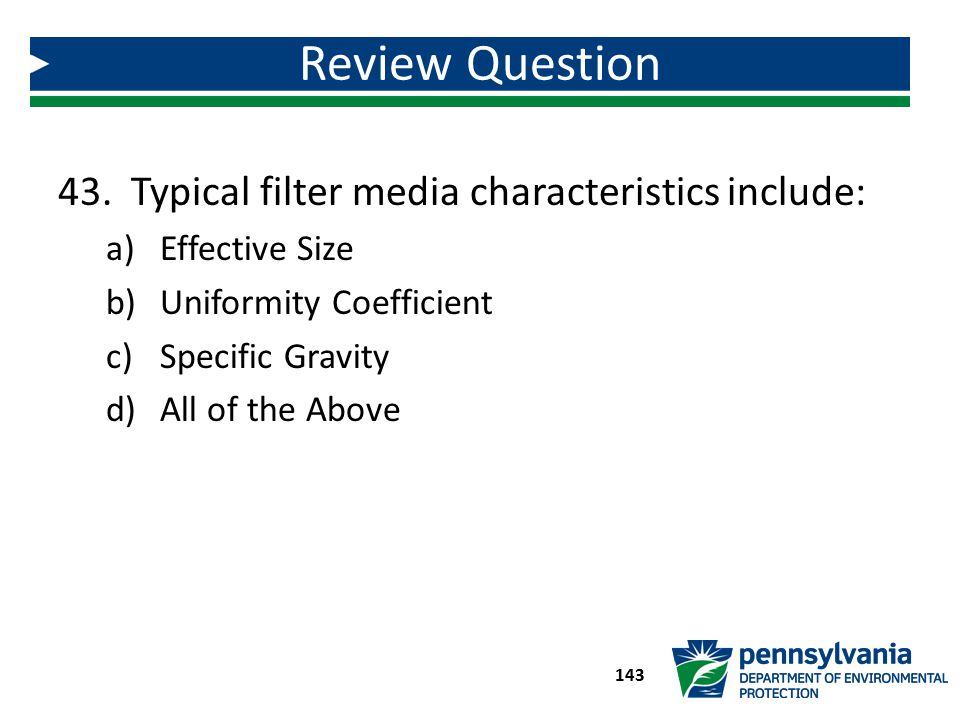 43. Typical filter media characteristics include: a)Effective Size b)Uniformity Coefficient c)Specific Gravity d)All of the Above Review Question 143