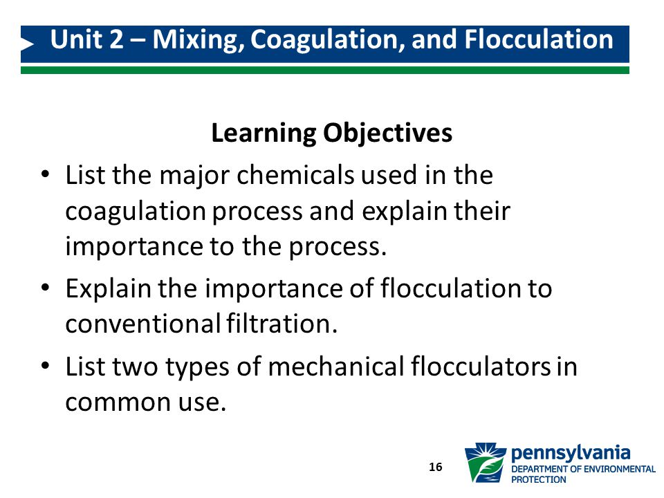 Unit 2 – Mixing, Coagulation, and Flocculation 16 Learning Objectives List the major chemicals used in the coagulation process and explain their impor