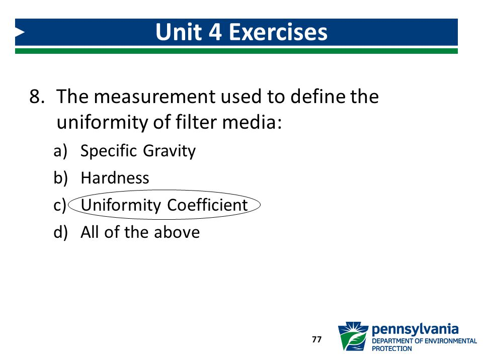 8.The measurement used to define the uniformity of filter media: a)Specific Gravity b)Hardness c)Uniformity Coefficient d)All of the above Unit 4 Exer