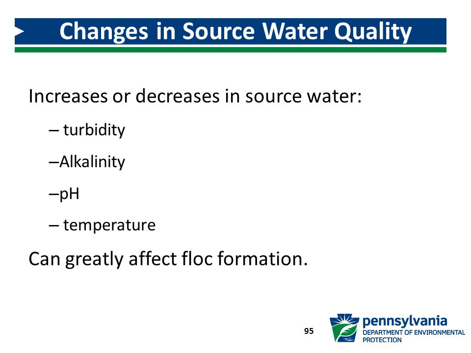 Increases or decreases in source water: – turbidity – Alkalinity – pH – temperature Can greatly affect floc formation. Changes in Source Water Quality