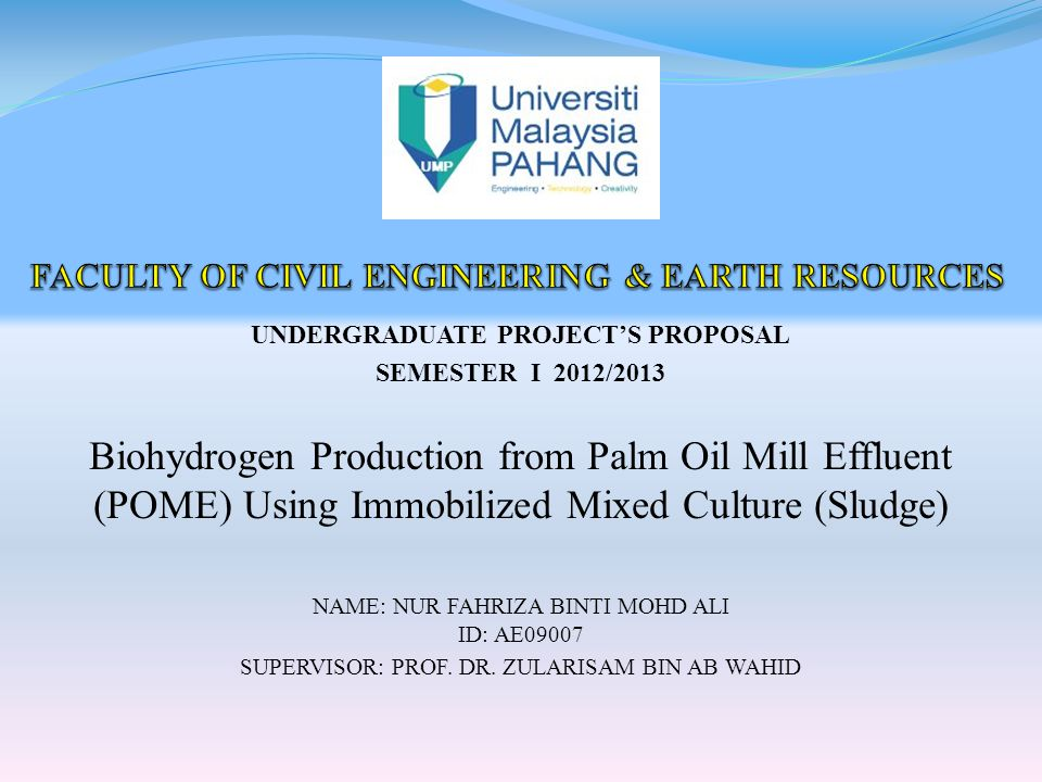 UNDERGRADUATE PROJECT'S PROPOSAL SEMESTER I 2012/2013 Biohydrogen Production from Palm Oil Mill Effluent (POME) Using Immobilized Mixed Culture (Sludge) NAME: NUR FAHRIZA BINTI MOHD ALI ID: AE09007 SUPERVISOR: PROF.