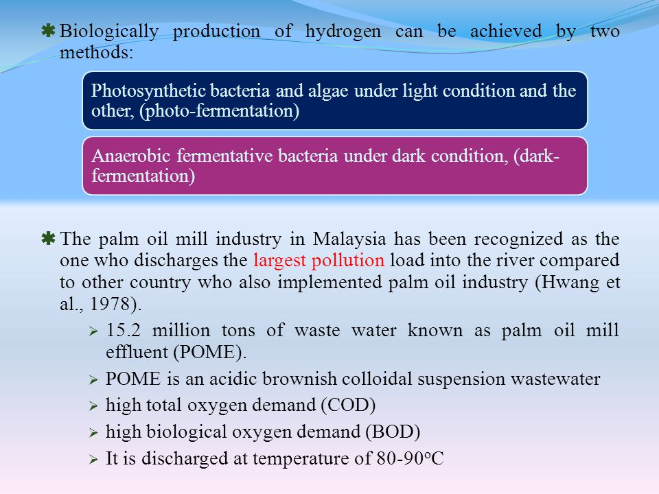  Biologically production of hydrogen can be achieved by two methods:  The palm oil mill industry in Malaysia has been recognized as the one who discharges the largest pollution load into the river compared to other country who also implemented palm oil industry (Hwang et al., 1978).