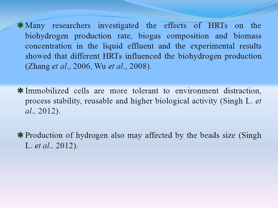  Many researchers investigated the effects of HRTs on the biohydrogen production rate, biogas composition and biomass concentration in the liquid effluent and the experimental results showed that different HRTs influenced the biohydrogen production (Zhang et al., 2006, Wu et al., 2008).