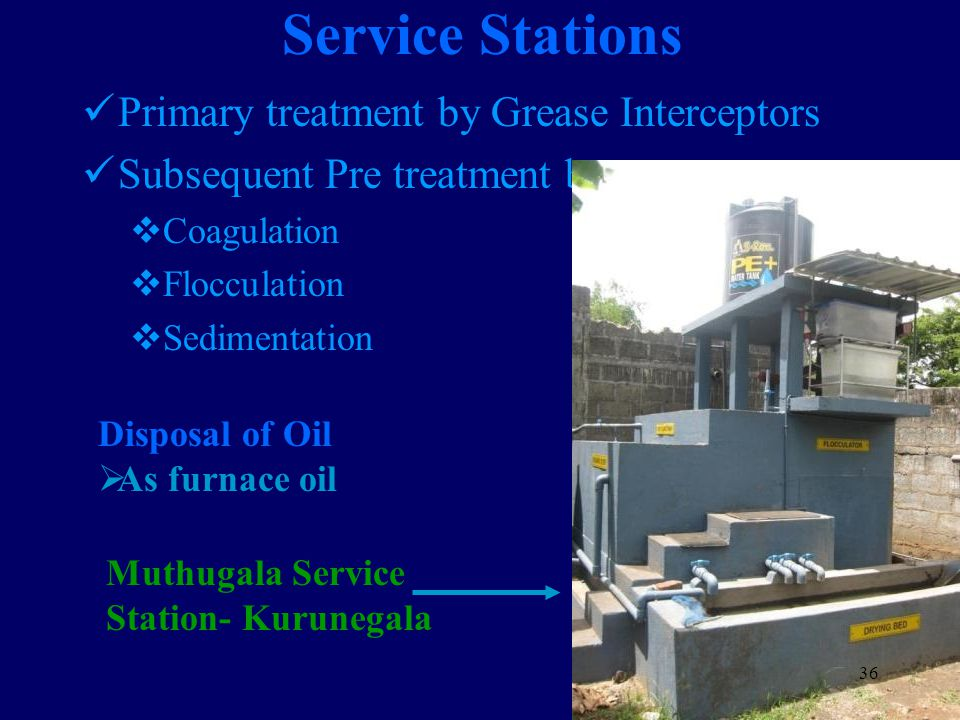 Service Stations Primary treatment by Grease Interceptors Subsequent Pre treatment by  Coagulation  Flocculation  Sedimentation Muthugala Service Station- Kurunegala 36 Disposal of Oil  As furnace oil