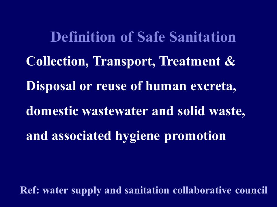 Definition of Safe Sanitation Ref: water supply and sanitation collaborative council Collection, Transport, Treatment & Disposal or reuse of human excreta, domestic wastewater and solid waste, and associated hygiene promotion 5