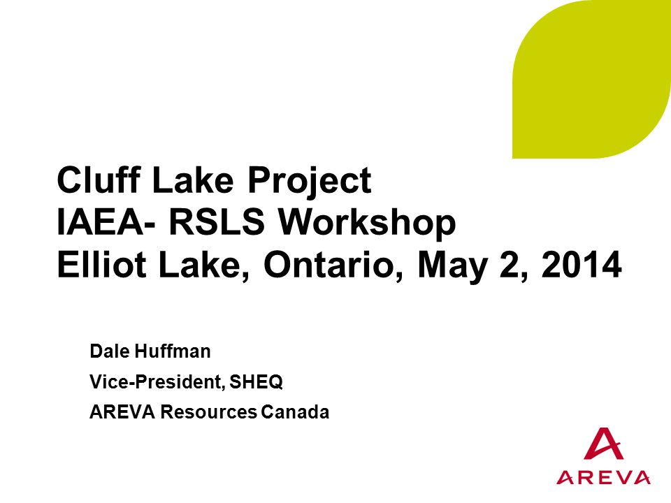 Cluff Lake Project IAEA- RSLS Workshop Elliot Lake, Ontario, May 2, 2014 Dale Huffman Vice-President, SHEQ AREVA Resources Canada