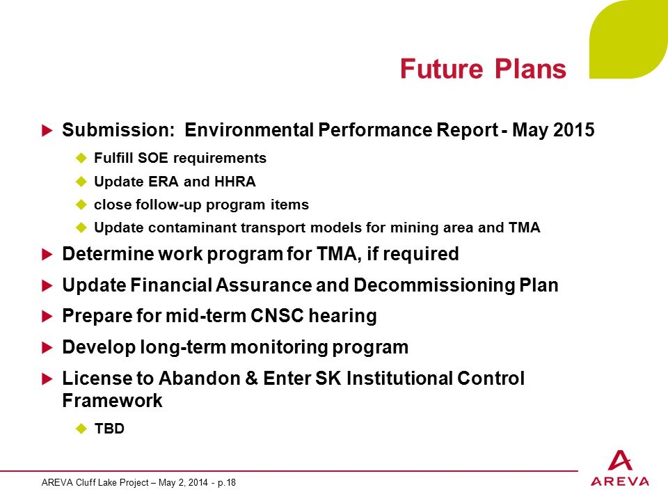 Future Plans Submission: Environmental Performance Report - May 2015  Fulfill SOE requirements  Update ERA and HHRA  close follow-up program items  Update contaminant transport models for mining area and TMA Determine work program for TMA, if required Update Financial Assurance and Decommissioning Plan Prepare for mid-term CNSC hearing Develop long-term monitoring program License to Abandon & Enter SK Institutional Control Framework  TBD AREVA Cluff Lake Project – May 2, 2014 - p.18