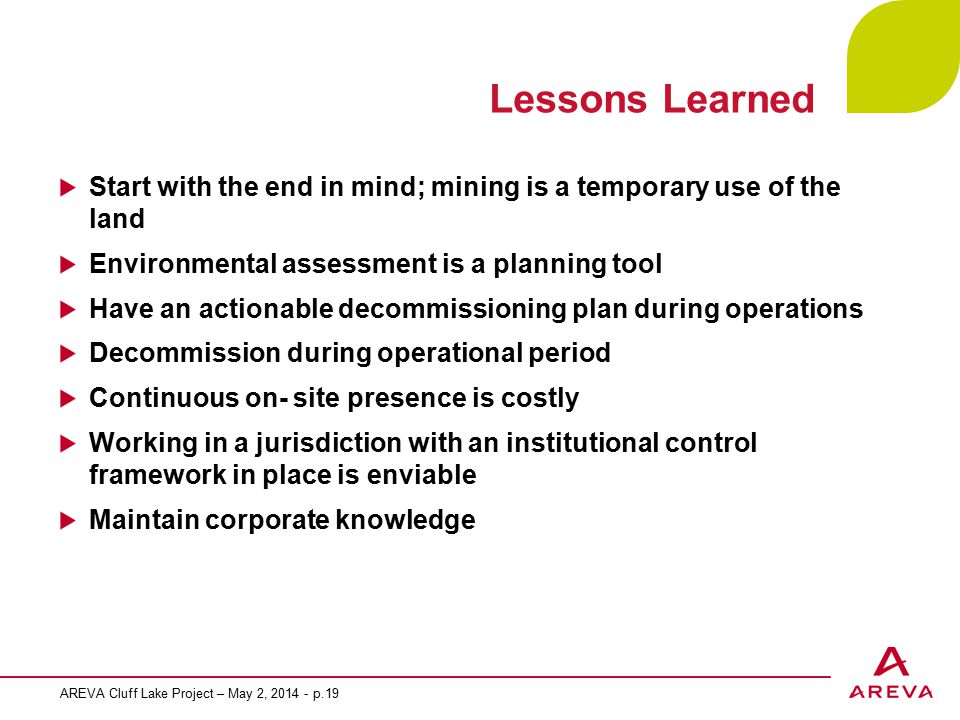 Lessons Learned Start with the end in mind; mining is a temporary use of the land Environmental assessment is a planning tool Have an actionable decommissioning plan during operations Decommission during operational period Continuous on- site presence is costly Working in a jurisdiction with an institutional control framework in place is enviable Maintain corporate knowledge AREVA Cluff Lake Project – May 2, 2014 - p.19