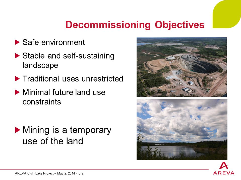 Decommissioning Objectives Safe environment Stable and self-sustaining landscape Traditional uses unrestricted Minimal future land use constraints Mining is a temporary use of the land AREVA Cluff Lake Project – May 2, 2014 - p.9