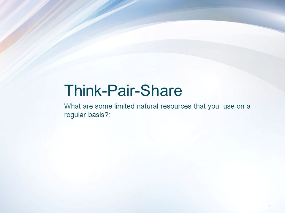 Think-Pair-Share What are some limited natural resources that you use on a regular basis : 1