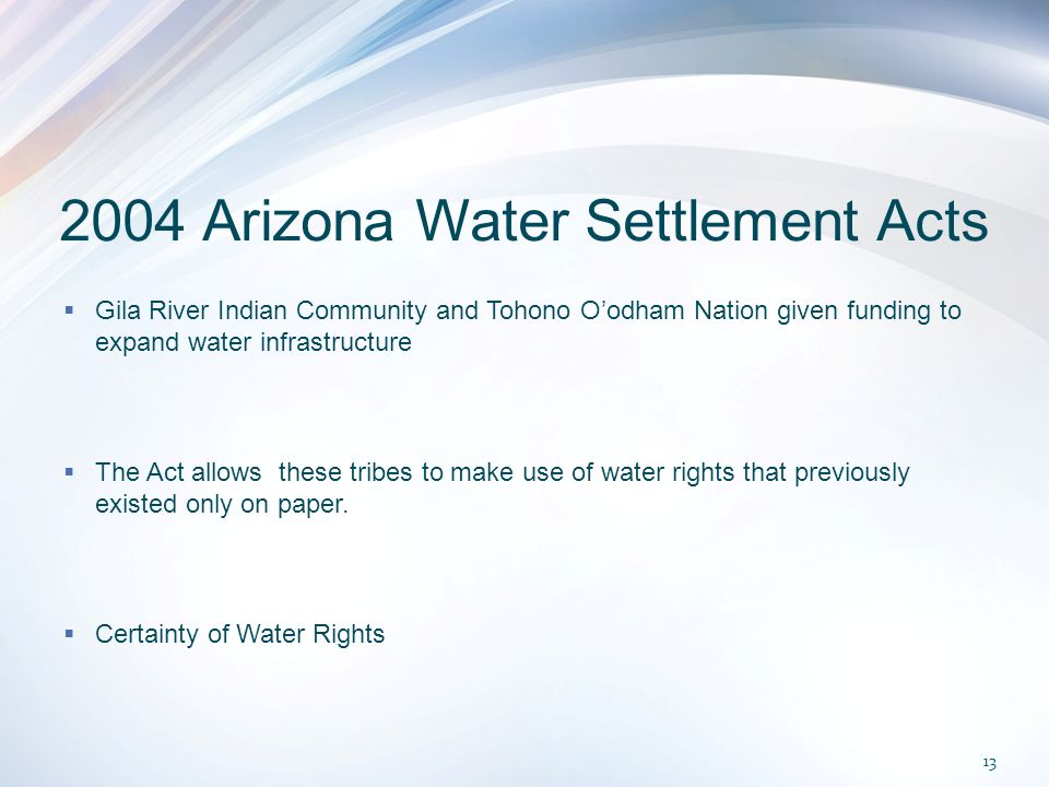 2004 Arizona Water Settlement Acts  Gila River Indian Community and Tohono O'odham Nation given funding to expand water infrastructure  The Act allows these tribes to make use of water rights that previously existed only on paper.