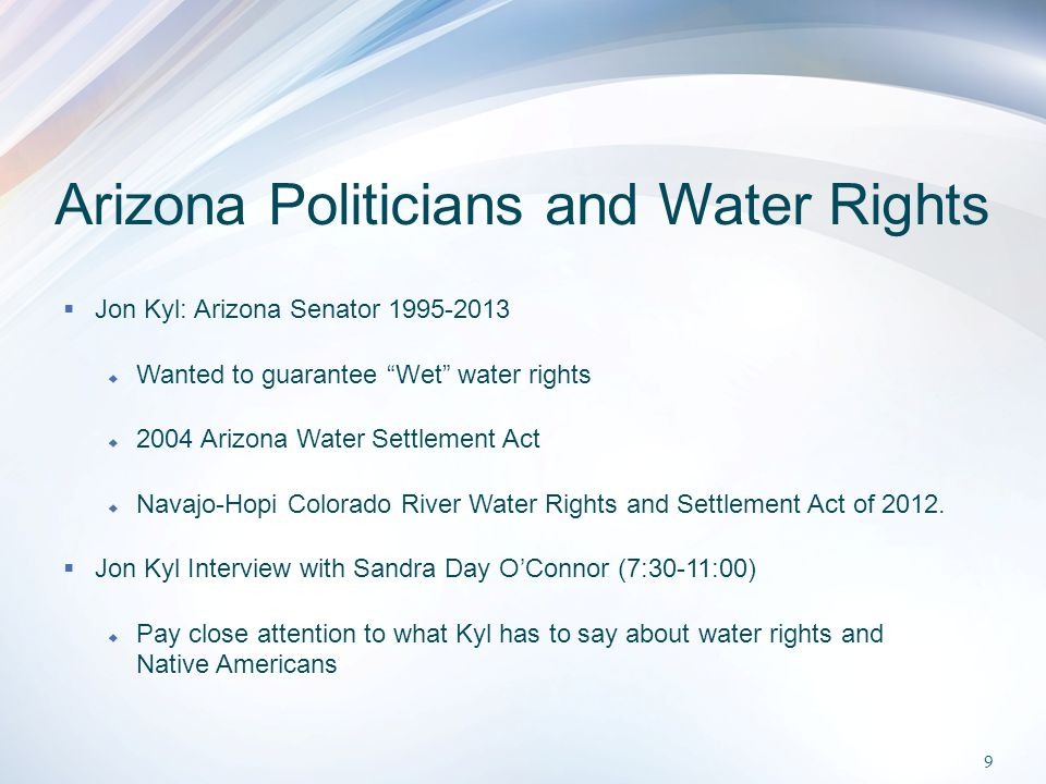 Arizona Politicians and Water Rights  Jon Kyl: Arizona Senator 1995-2013  Wanted to guarantee Wet water rights  2004 Arizona Water Settlement Act  Navajo-Hopi Colorado River Water Rights and Settlement Act of 2012.