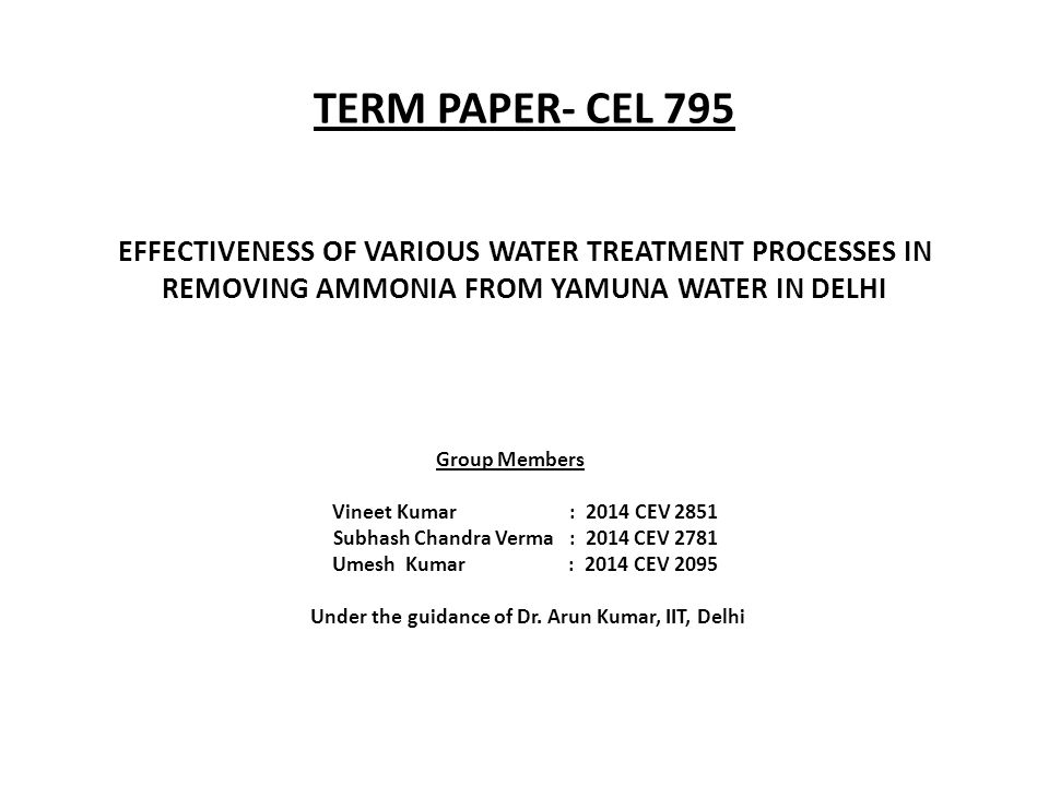 TERM PAPER- CEL 795 EFFECTIVENESS OF VARIOUS WATER TREATMENT PROCESSES IN REMOVING AMMONIA FROM YAMUNA WATER IN DELHI Group Members Vineet Kumar : 201