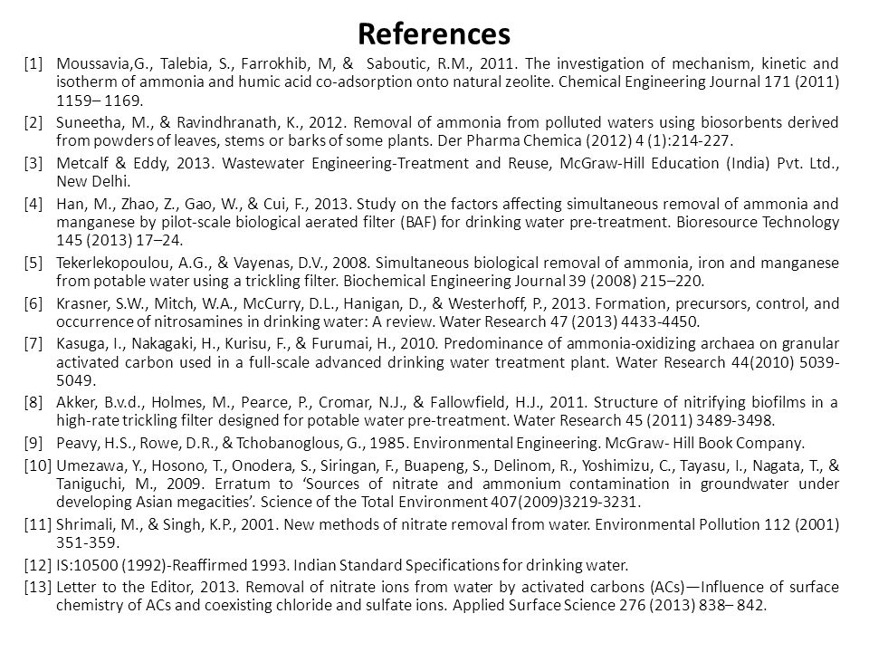 References [1]Moussavia,G., Talebia, S., Farrokhib, M, & Saboutic, R.M., 2011. The investigation of mechanism, kinetic and isotherm of ammonia and hum