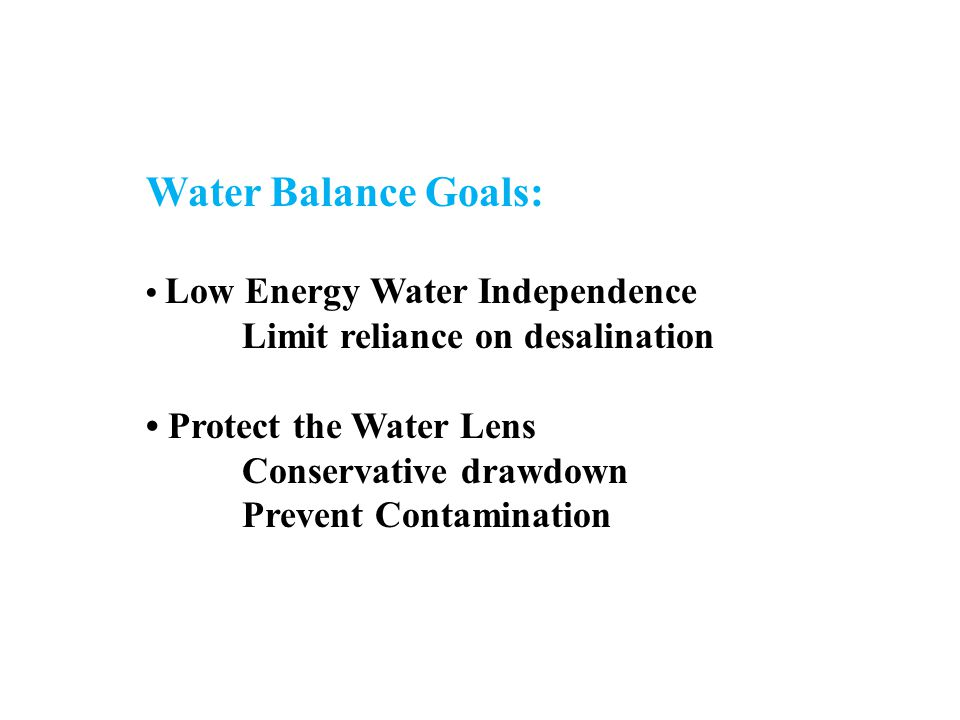 Water Balance Goals: Low Energy Water Independence Limit reliance on desalination Protect the Water Lens Conservative drawdown Prevent Contamination