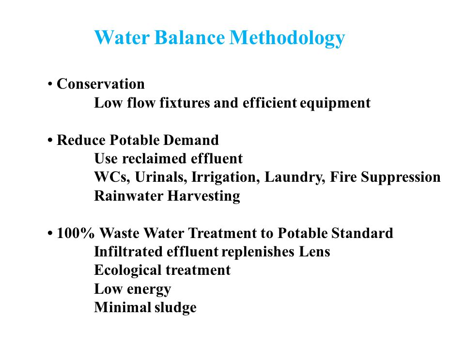 Water Balance Methodology Conservation Low flow fixtures and efficient equipment Reduce Potable Demand Use reclaimed effluent WCs, Urinals, Irrigation, Laundry, Fire Suppression Rainwater Harvesting 100% Waste Water Treatment to Potable Standard Infiltrated effluent replenishes Lens Ecological treatment Low energy Minimal sludge