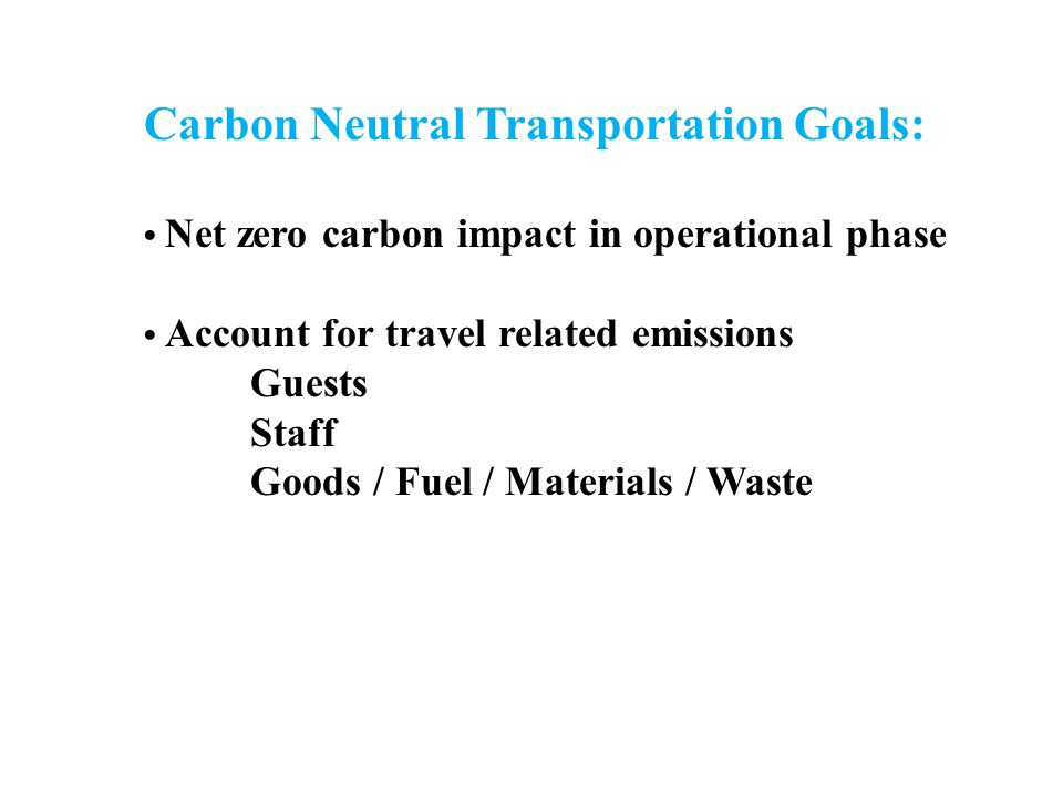 Carbon Neutral Transportation Goals: Net zero carbon impact in operational phase Account for travel related emissions Guests Staff Goods / Fuel / Materials / Waste