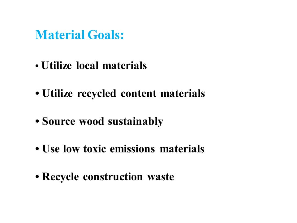 Material Goals: Utilize local materials Utilize recycled content materials Source wood sustainably Use low toxic emissions materials Recycle construction waste