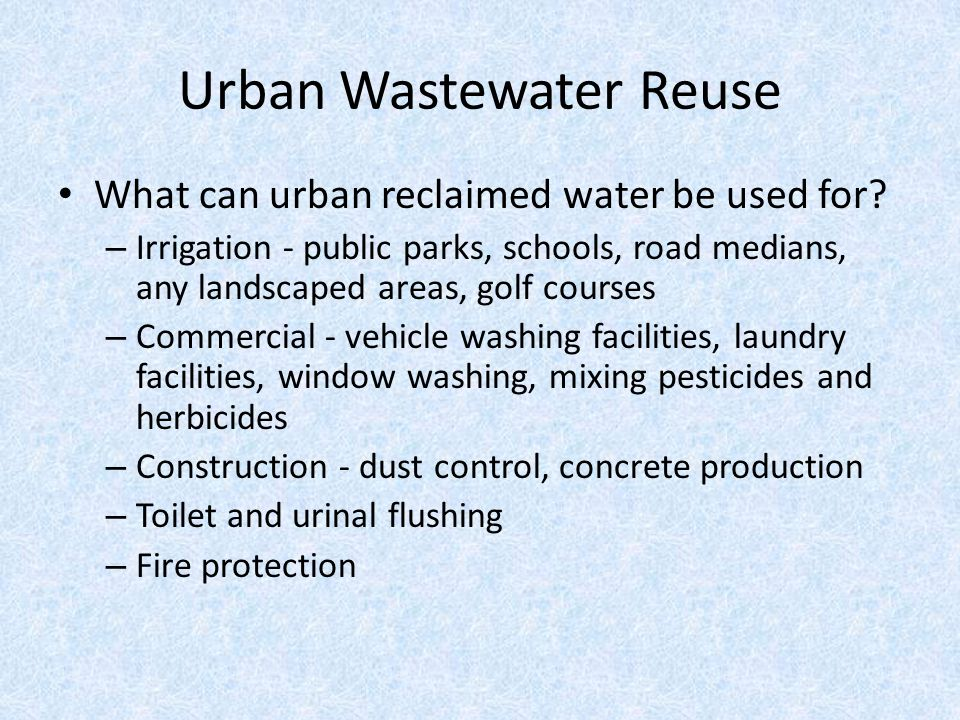 Urban Wastewater Reuse What can urban reclaimed water be used for? – Irrigation - public parks, schools, road medians, any landscaped areas, golf cour