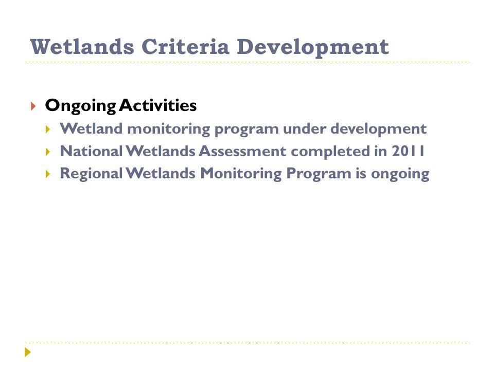 Wetlands Criteria Development  Ongoing Activities  Wetland monitoring program under development  National Wetlands Assessment completed in 2011  Regional Wetlands Monitoring Program is ongoing