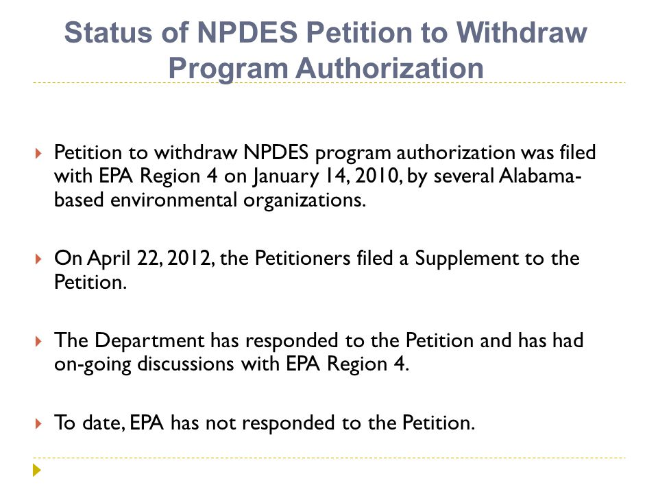 Status of NPDES Petition to Withdraw Program Authorization  Petition to withdraw NPDES program authorization was filed with EPA Region 4 on January 14, 2010, by several Alabama- based environmental organizations.