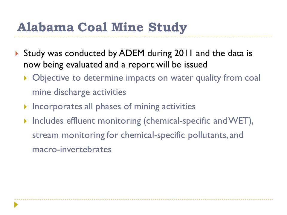 Alabama Coal Mine Study  Study was conducted by ADEM during 2011 and the data is now being evaluated and a report will be issued  Objective to determine impacts on water quality from coal mine discharge activities  Incorporates all phases of mining activities  Includes effluent monitoring (chemical-specific and WET), stream monitoring for chemical-specific pollutants, and macro-invertebrates adem.alabama.gov