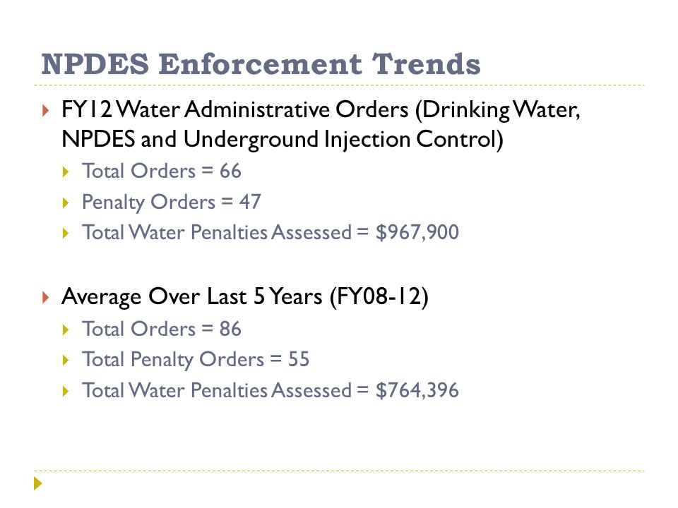 NPDES Enforcement Trends  FY12 Water Administrative Orders (Drinking Water, NPDES and Underground Injection Control)  Total Orders = 66  Penalty Orders = 47  Total Water Penalties Assessed = $967,900  Average Over Last 5 Years (FY08-12)  Total Orders = 86  Total Penalty Orders = 55  Total Water Penalties Assessed = $764,396