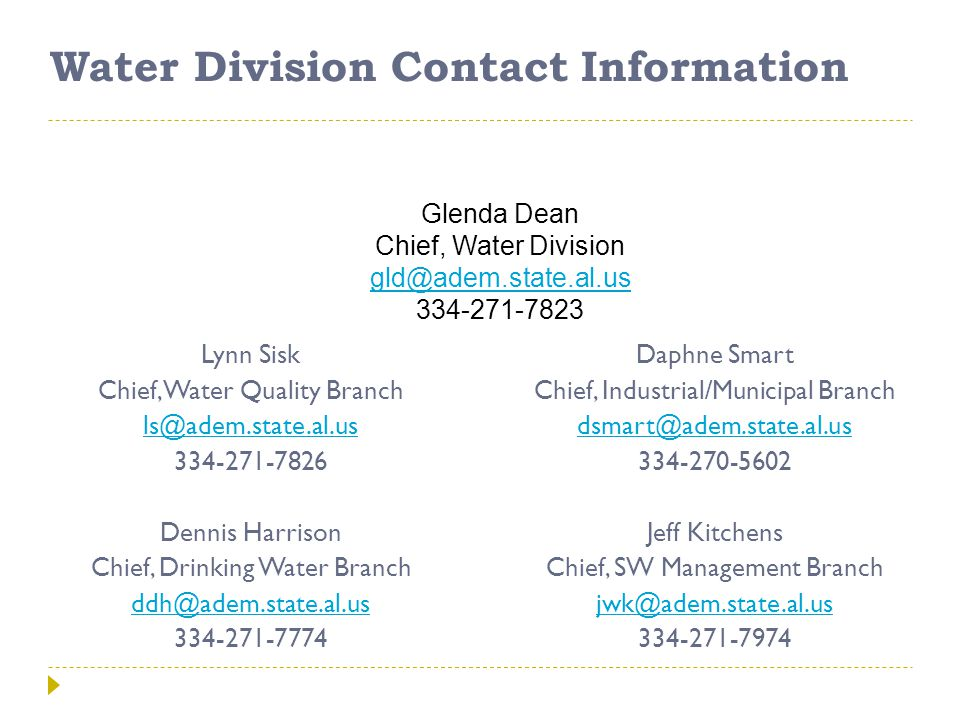 Water Division Contact Information Lynn Sisk Chief, Water Quality Branch ls@adem.state.al.us 334-271-7826 Dennis Harrison Chief, Drinking Water Branch ddh@adem.state.al.us 334-271-7774 Daphne Smart Chief, Industrial/Municipal Branch dsmart@adem.state.al.us 334-270-5602 Jeff Kitchens Chief, SW Management Branch jwk@adem.state.al.us 334-271-7974 Glenda Dean Chief, Water Division gld@adem.state.al.us 334-271-7823