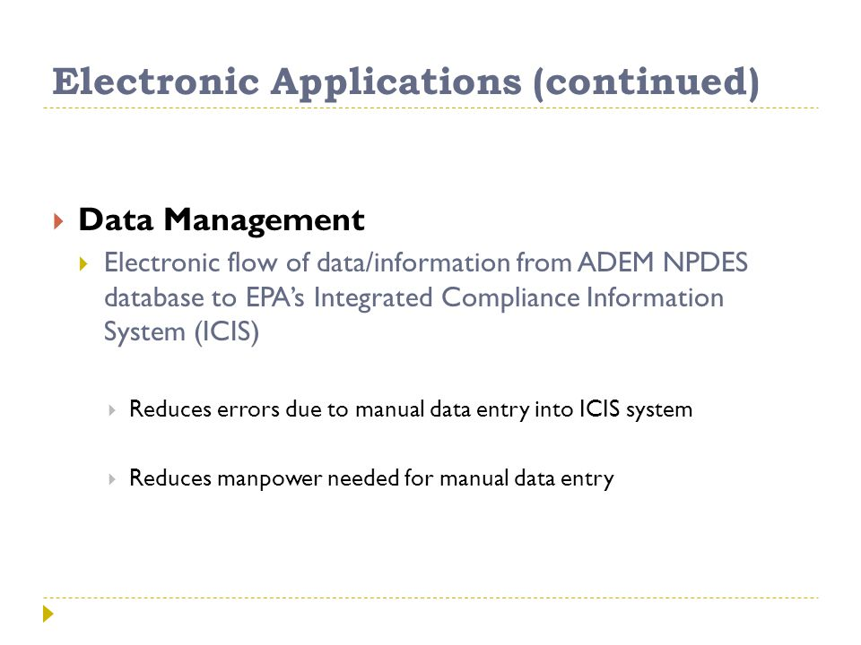 Electronic Applications (continued)  Data Management  Electronic flow of data/information from ADEM NPDES database to EPA's Integrated Compliance Information System (ICIS)  Reduces errors due to manual data entry into ICIS system  Reduces manpower needed for manual data entry adem.alabama.gov