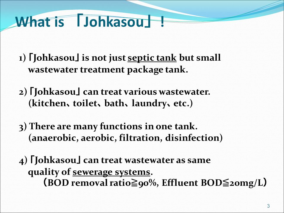 3 What is 「 Johkasou 」 ! 1) 「 Johkasou 」 is not just septic tank but small wastewater treatment package tank. 2) 「 Johkasou 」 can treat various wastew
