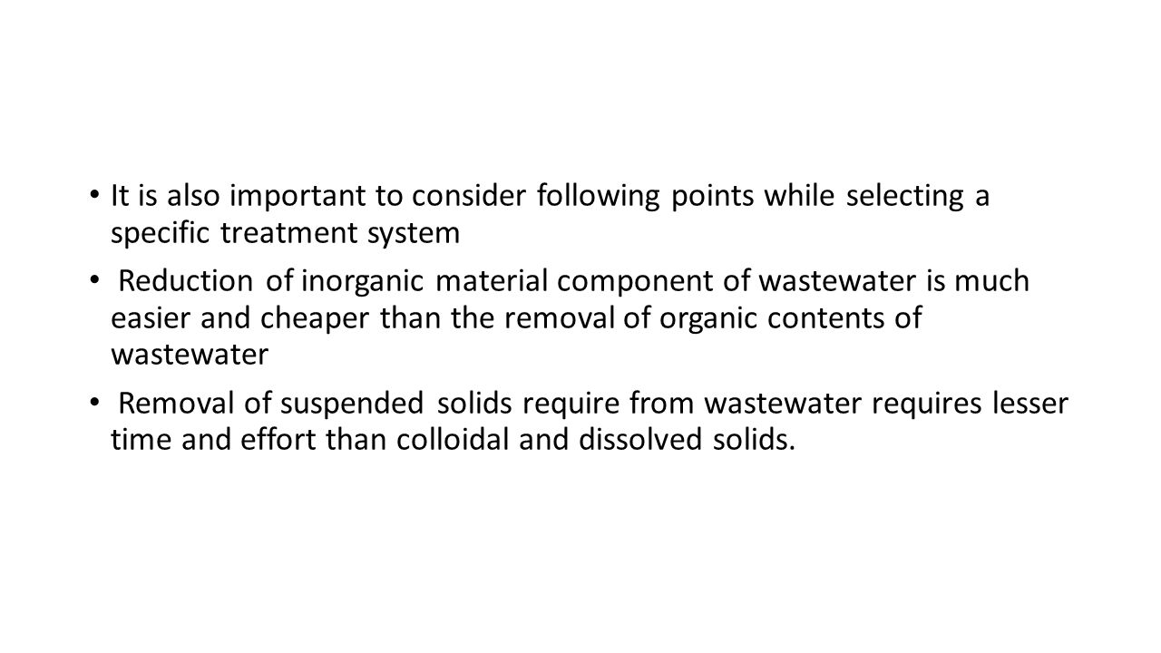 It is also important to consider following points while selecting a specific treatment system Reduction of inorganic material component of wastewater