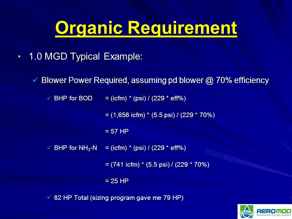 Organic Requirement 1.0 MGD Typical Example: 1.0 MGD Typical Example: Blower Power Required, assuming pd blower @ 70% efficiency Blower Power Required