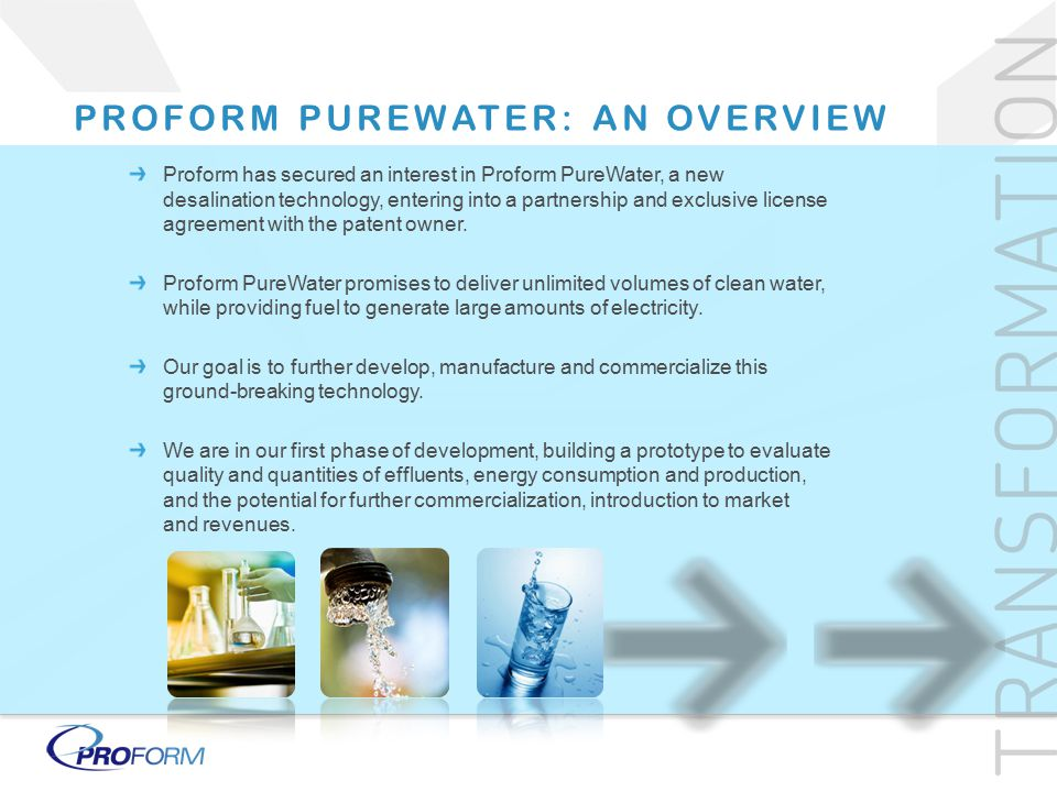 Proform has secured an interest in Proform PureWater, a new desalination technology, entering into a partnership and exclusive license agreement with the patent owner.
