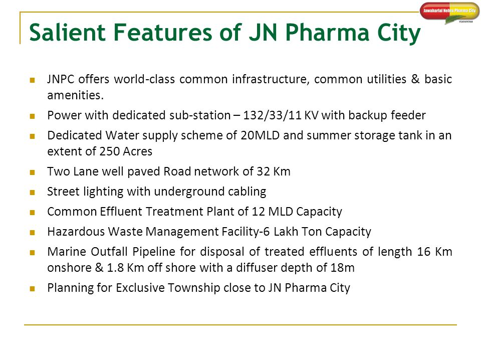 Salient Features of JN Pharma City JNPC offers world-class common infrastructure, common utilities & basic amenities. Power with dedicated sub-station