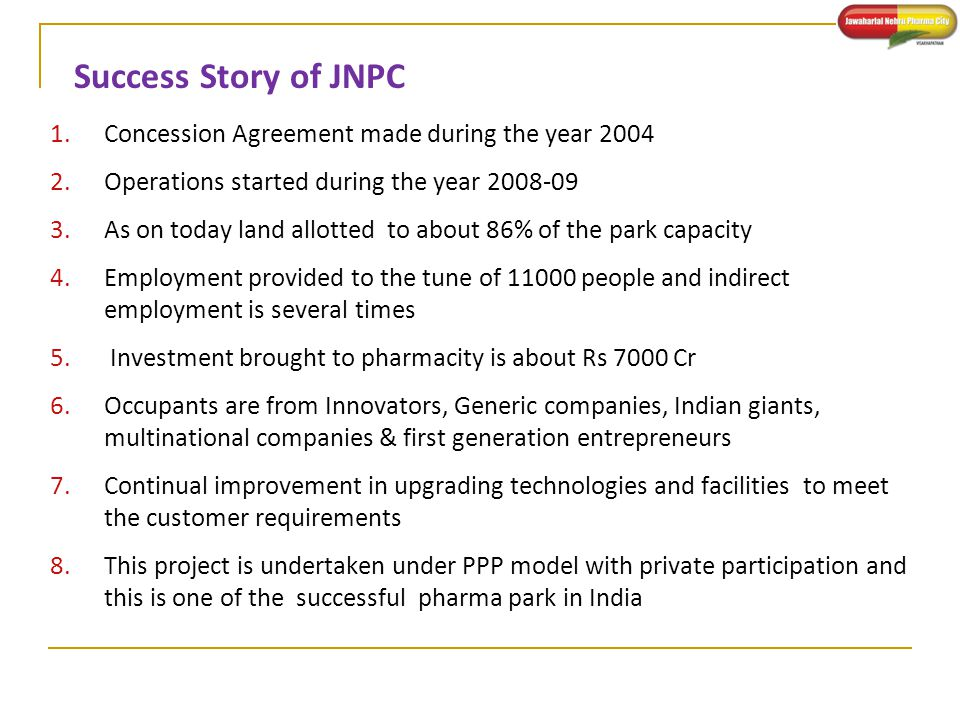 Success Story of JNPC 1.Concession Agreement made during the year 2004 2.Operations started during the year 2008-09 3.As on today land allotted to abo