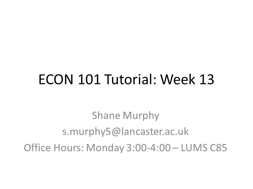 ECON 101 Tutorial: Week 13 Shane Murphy s.murphy5@lancaster.ac.uk Office Hours: Monday 3:00-4:00 – LUMS C85