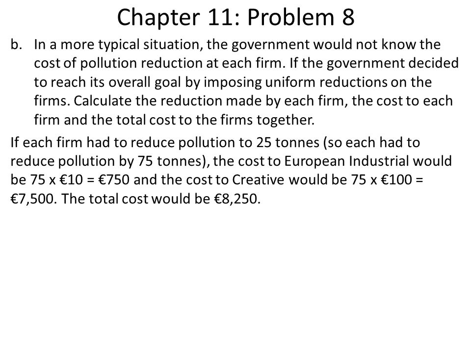 Chapter 11: Problem 8 b.In a more typical situation, the government would not know the cost of pollution reduction at each firm. If the government dec
