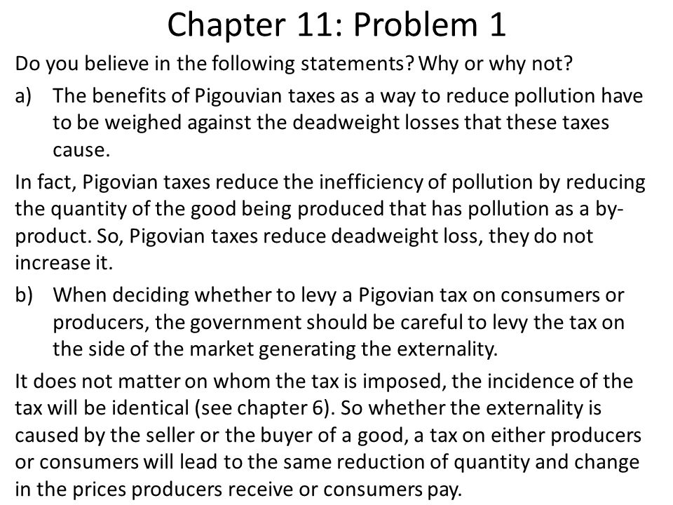 Chapter 11: Problem 1 Do you believe in the following statements? Why or why not? a)The benefits of Pigouvian taxes as a way to reduce pollution have