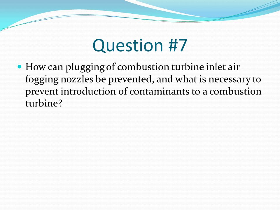 Question #7 How can plugging of combustion turbine inlet air fogging nozzles be prevented, and what is necessary to prevent introduction of contaminants to a combustion turbine?