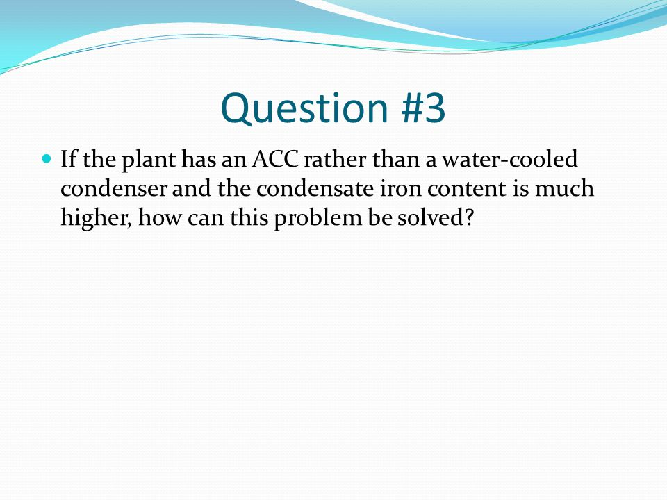 Question #3 If the plant has an ACC rather than a water-cooled condenser and the condensate iron content is much higher, how can this problem be solved?