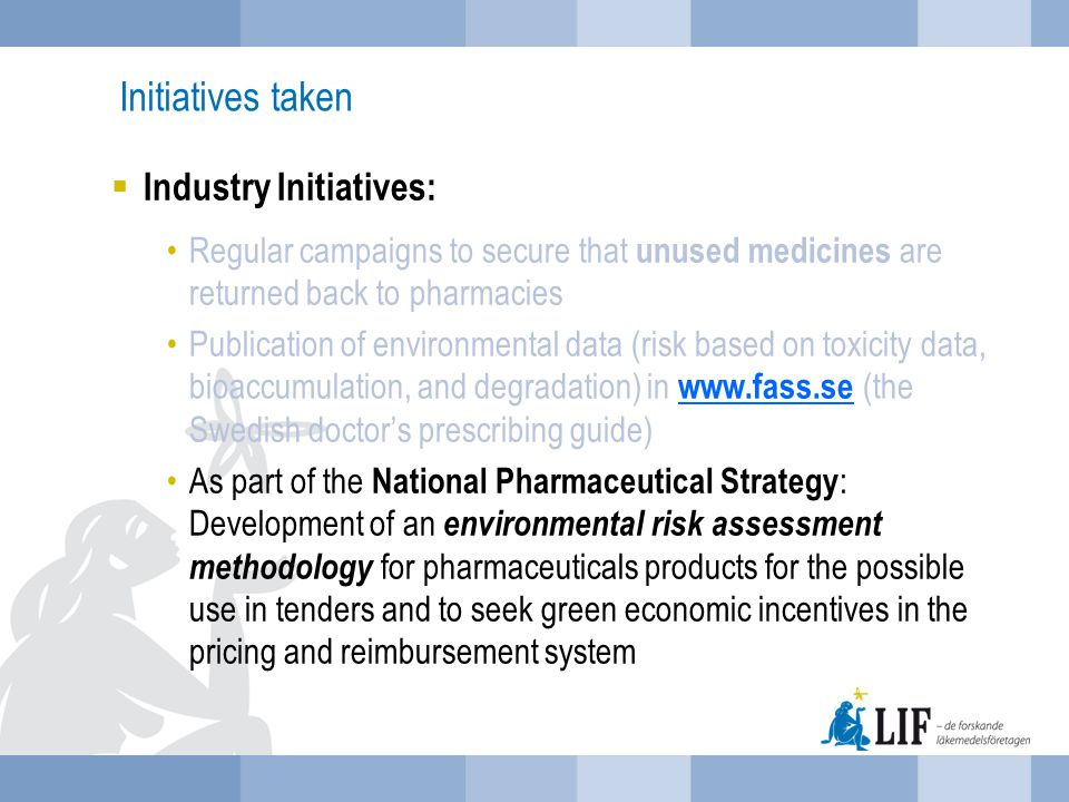 Initiatives taken  Industry Initiatives: Regular campaigns to secure that unused medicines are returned back to pharmacies Publication of environmental data (risk based on toxicity data, bioaccumulation, and degradation) in www.fass.se (the Swedish doctor's prescribing guide) www.fass.se As part of the National Pharmaceutical Strategy : Development of an environmental risk assessment methodology for pharmaceuticals products for the possible use in tenders and to seek green economic incentives in the pricing and reimbursement system