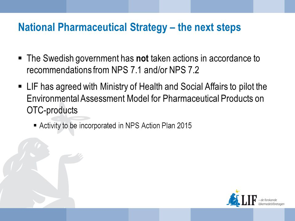 National Pharmaceutical Strategy – the next steps  The Swedish government has not taken actions in accordance to recommendations from NPS 7.1 and/or NPS 7.2  LIF has agreed with Ministry of Health and Social Affairs to pilot the Environmental Assessment Model for Pharmaceutical Products on OTC-products  Activity to be incorporated in NPS Action Plan 2015