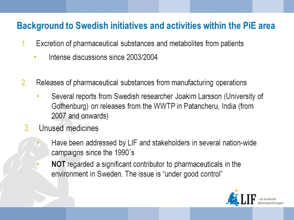 Initiatives Taken by Swedish Government  MistraPharma Research project 2008 – 2015, roughly 10 M Euros  Decision to start a 3.5 M Euros research project on WWTP-techniques to remove pharmaceuticals and other slowly degradable chemicals (Sept 2013)  National Environmental Goal  Swedish ambitions to change EU pharmaceutical legislation to include, e.g.