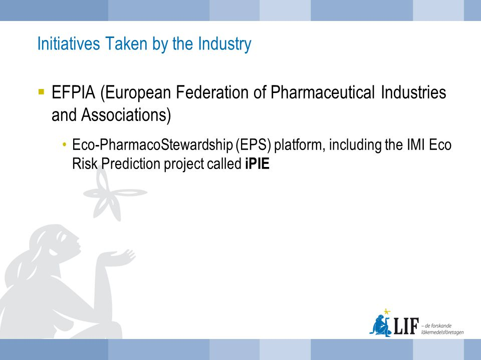 EFPIA's Eco-Pharmaco-Stewardship (EPS) platform Focus on 4 priority activities New expanded model for environmental risk assessment (ERA) Industry-wide activities on effluent control from manufacturing Communication (internal and external) Extension of scientific knowledge base to address existing and new drugs (IMI)