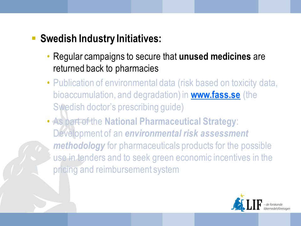  Swedish Industry Initiatives: Regular campaigns to secure that unused medicines are returned back to pharmacies Publication of environmental data (risk based on toxicity data, bioaccumulation, and degradation) in www.fass.se (the Swedish doctor's prescribing guide) www.fass.se As part of the National Pharmaceutical Strategy : Development of an environmental risk assessment methodology for pharmaceuticals products for the possible use in tenders and to seek green economic incentives in the pricing and reimbursement system