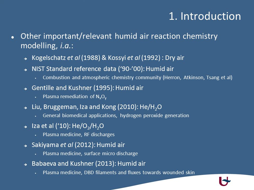 Other important/relevant humid air reaction chemistry modelling, i.a.:  Kogelschatz et al (1988) & Kossyi et al (1992) : Dry air  NIST Standard reference data ('90-'00): Humid air  Combustion and atmospheric chemistry community (Herron, Atkinson, Tsang et al)  Gentille and Kushner (1995): Humid air  Plasma remediation of N x O y  Liu, Bruggeman, Iza and Kong (2010): He/H 2 O  General biomedical applications, hydrogen peroxide generation  Iza et al ('10): He/O 2 /H 2 O  Plasma medicine, RF discharges  Sakiyama et al (2012): Humid air  Plasma medicine, surface micro discharge  Babaeva and Kushner (2013): Humid air  Plasma medicine, DBD filaments and fluxes towards wounded skin 1.