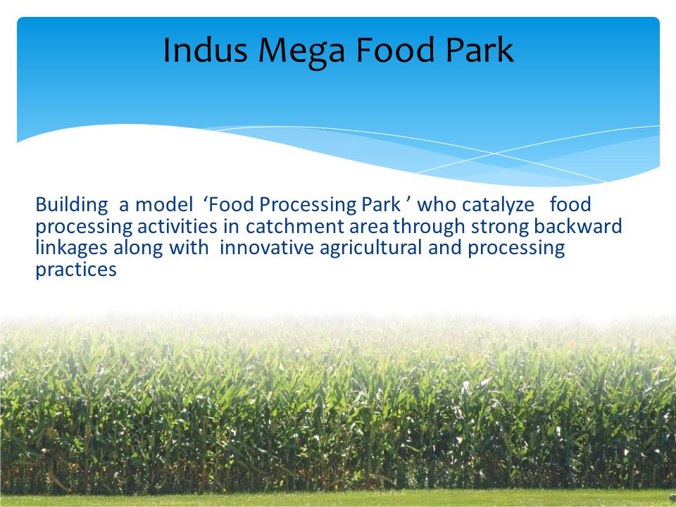 Building a model 'Food Processing Park ' who catalyze food processing activities in catchment area through strong backward linkages along with innovative agricultural and processing practices Indus Mega Food Park