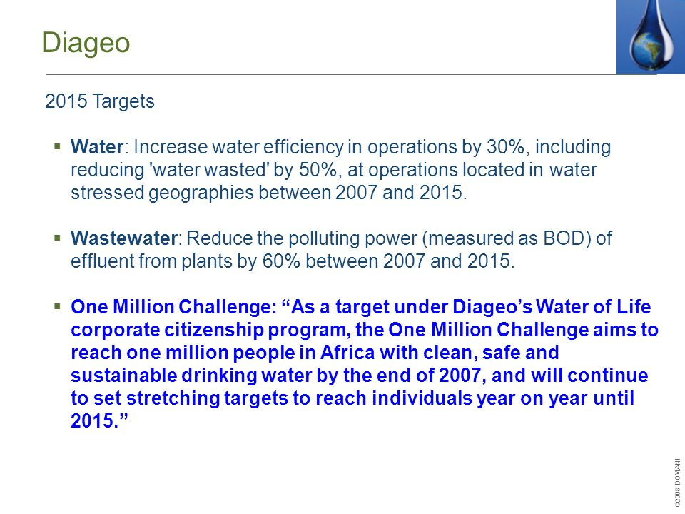 ©2008 DOMANI Diageo 2015 Targets  Water: Increase water efficiency in operations by 30%, including reducing water wasted by 50%, at operations located in water stressed geographies between 2007 and 2015.